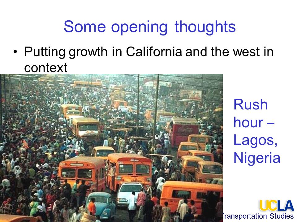 Institute of Transportation Studies Some opening thoughts Putting growth in California and the west in context Rush hour – Lagos, Nigeria