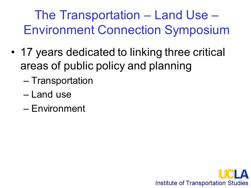 Institute of Transportation Studies The Transportation – Land Use – Environment Connection Symposium 17 years dedicated to linking three critical areas of public policy and planning –Transportation –Land use –Environment