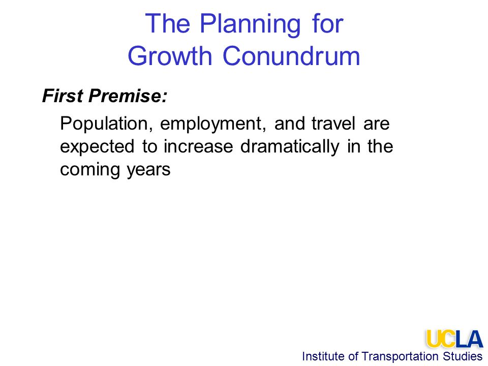 Institute of Transportation Studies The Planning for Growth Conundrum First Premise: Population, employment, and travel are expected to increase dramatically in the coming years