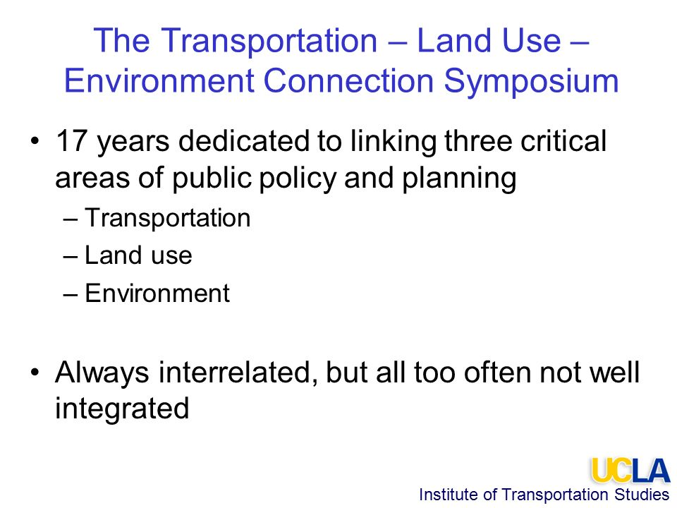 Institute of Transportation Studies The Transportation – Land Use – Environment Connection Symposium 17 years dedicated to linking three critical areas of public policy and planning –Transportation –Land use –Environment Always interrelated, but all too often not well integrated