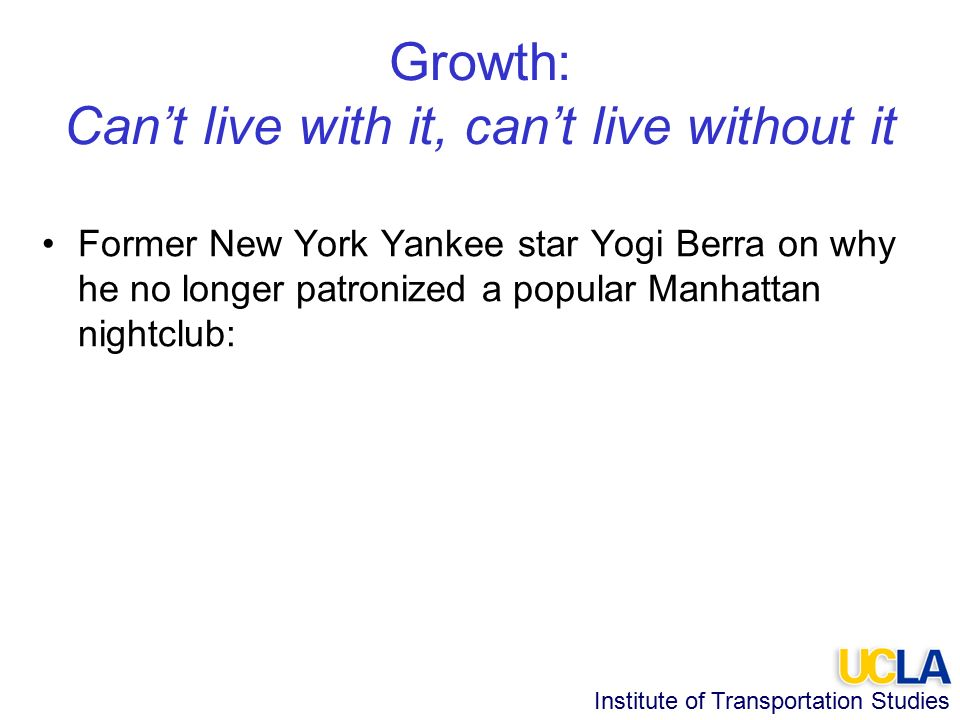 Institute of Transportation Studies Growth: Can't live with it, can't live without it Former New York Yankee star Yogi Berra on why he no longer patronized a popular Manhattan nightclub: