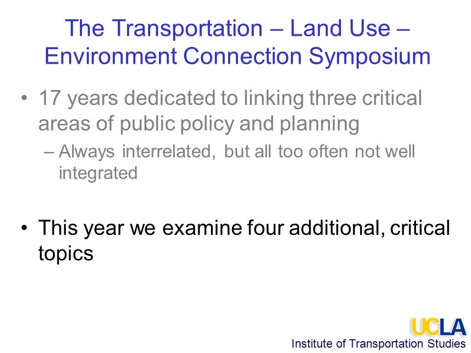 Institute of Transportation Studies The Transportation – Land Use – Environment Connection Symposium 17 years dedicated to linking three critical areas of public policy and planning –Always interrelated, but all too often not well integrated This year we examine four additional, critical topics