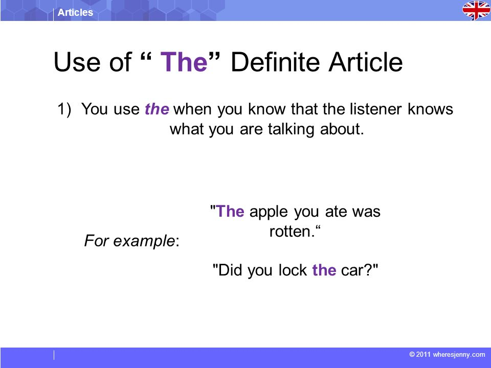 Articles © 2011 wheresjenny.com For example: The apple you ate was rotten. Did you lock the car 1)You use the when you know that the listener knows what you are talking about.