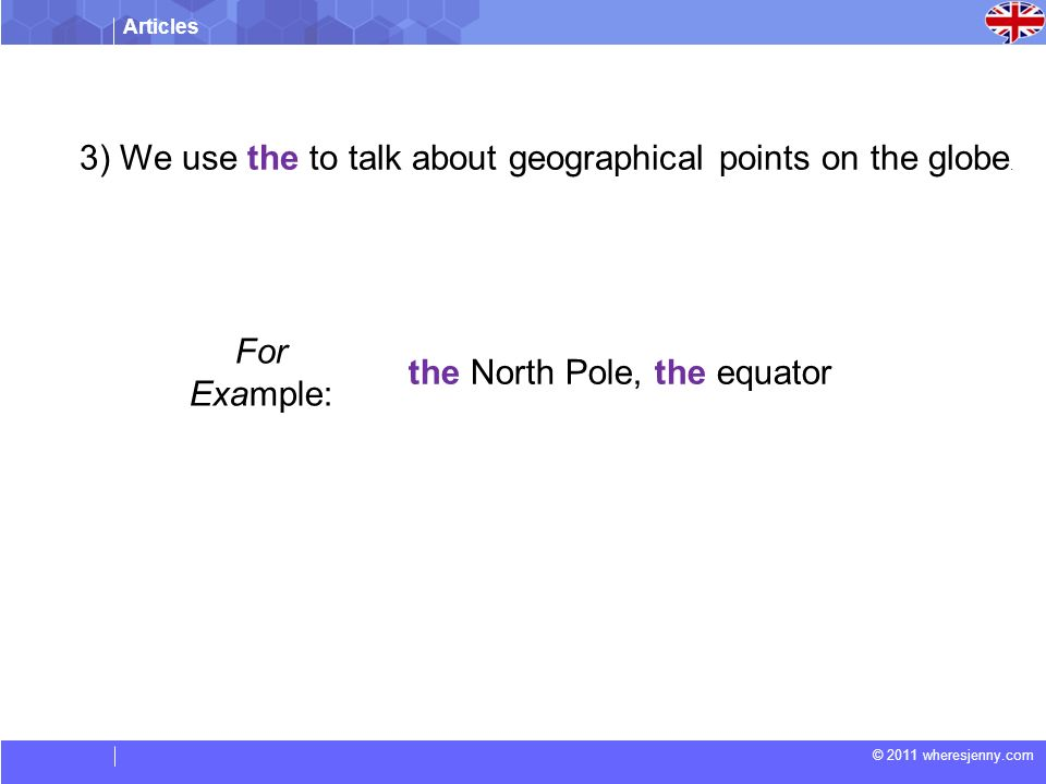 Articles © 2011 wheresjenny.com For Example: the North Pole, the equator 3) We use the to talk about geographical points on the globe.
