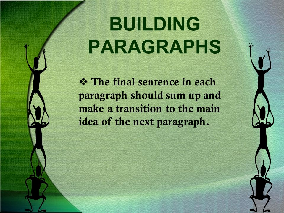 BUILDING PARAGRAPHS  The final sentence in each paragraph should sum up and make a transition to the main idea of the next paragraph.
