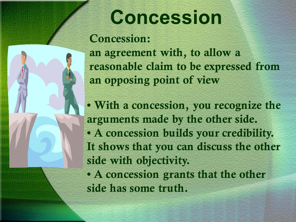 Concession Concession: an agreement with, to allow a reasonable claim to be expressed from an opposing point of view With a concession, you recognize the arguments made by the other side.