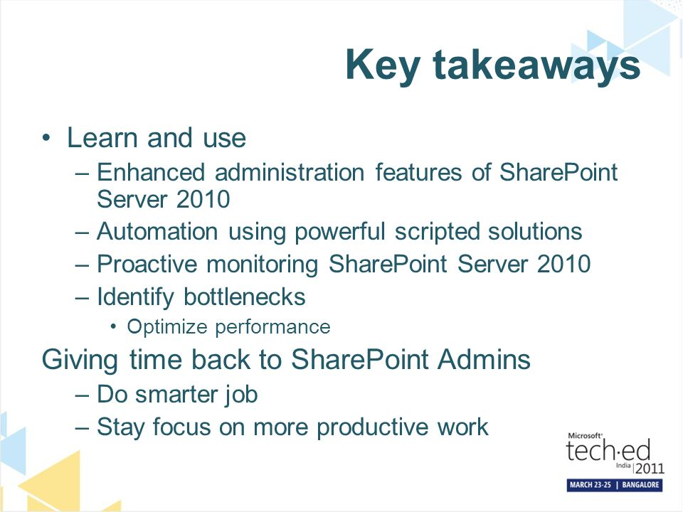 Key takeaways Learn and use –Enhanced administration features of SharePoint Server 2010 –Automation using powerful scripted solutions –Proactive monitoring SharePoint Server 2010 –Identify bottlenecks Optimize performance Giving time back to SharePoint Admins –Do smarter job –Stay focus on more productive work