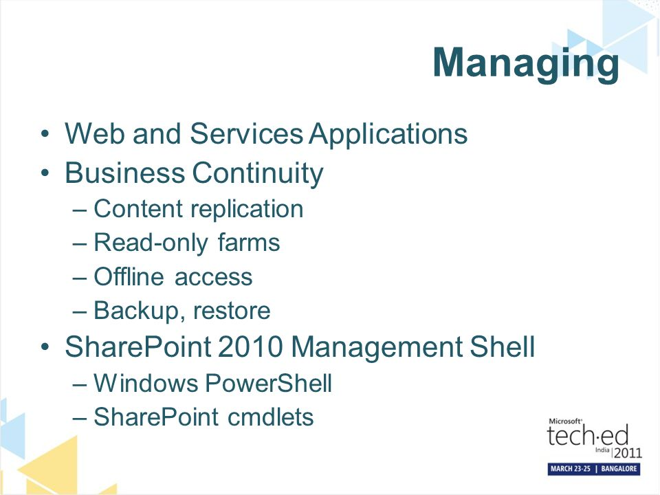 Managing Web and Services Applications Business Continuity –Content replication –Read-only farms –Offline access –Backup, restore SharePoint 2010 Management Shell –Windows PowerShell –SharePoint cmdlets