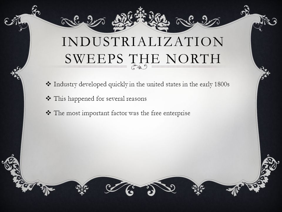INDUSTRIALIZATION SWEEPS THE NORTH  Industry developed quickly in the united states in the early 1800s  This happened for several reasons  The most important factor was the free enterprise