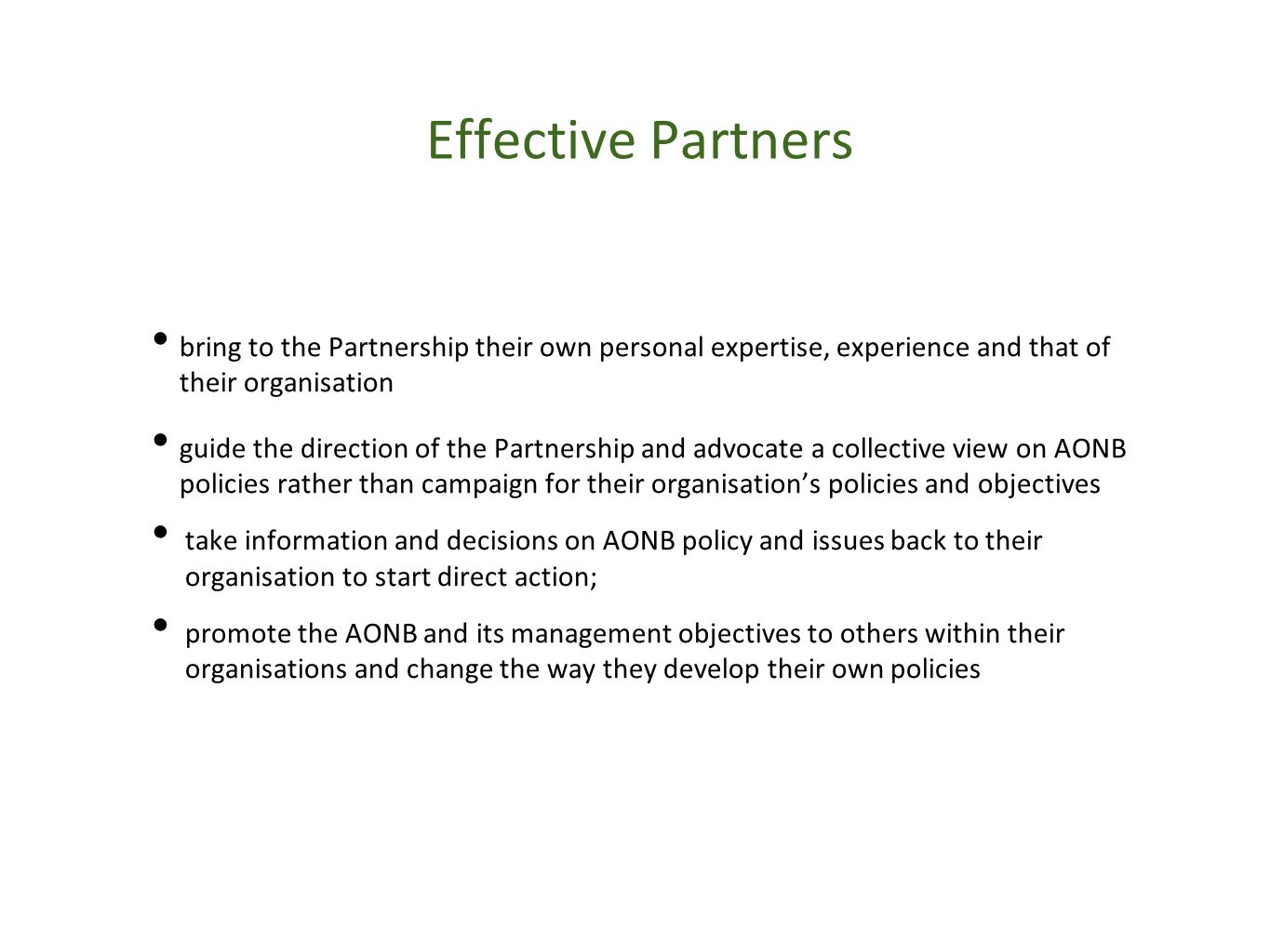Effective Partners bring to the Partnership their own personal expertise, experience and that of their organisation guide the direction of the Partnership and advocate a collective view on AONB policies rather than campaign for their organisation's policies and objectives take information and decisions on AONB policy and issues back to their organisation to start direct action; promote the AONB and its management objectives to others within their organisations and change the way they develop their own policies