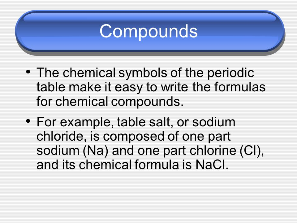 Compounds The chemical symbols of the periodic table make it easy to write the formulas for chemical compounds.