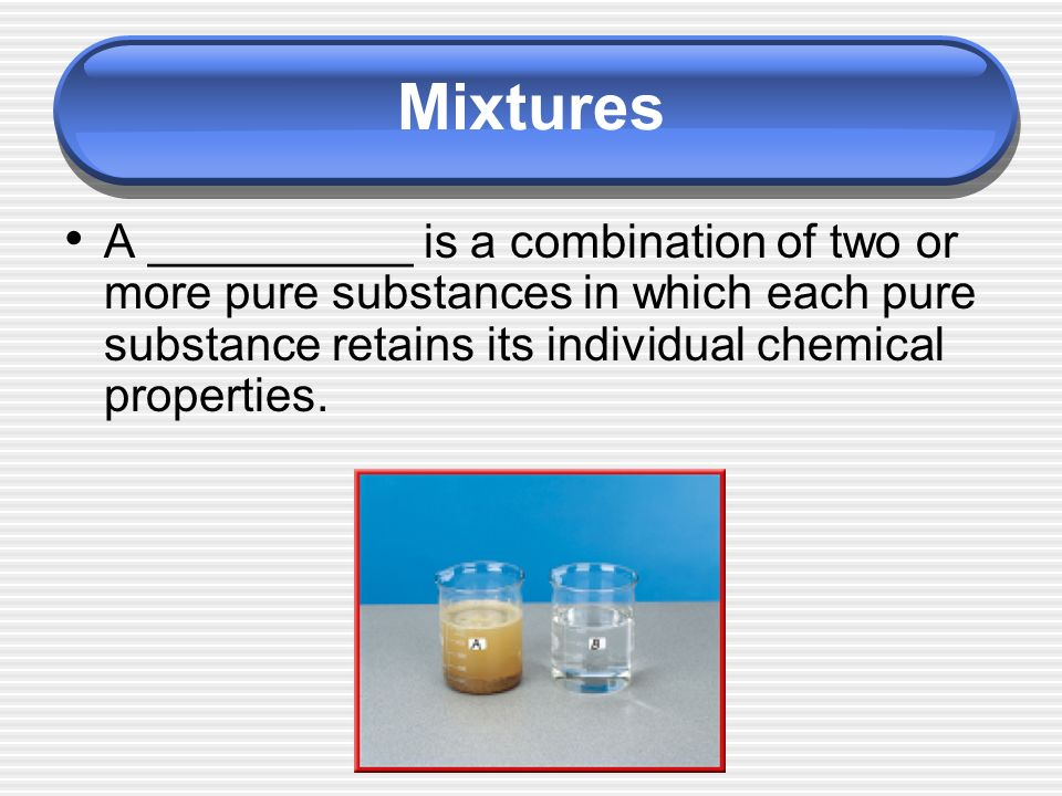 A __________ is a combination of two or more pure substances in which each pure substance retains its individual chemical properties.
