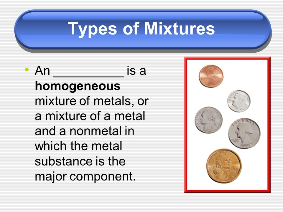 An __________ is a homogeneous mixture of metals, or a mixture of a metal and a nonmetal in which the metal substance is the major component.