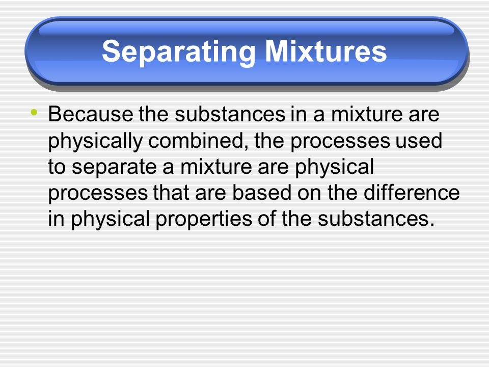 Separating Mixtures Because the substances in a mixture are physically combined, the processes used to separate a mixture are physical processes that are based on the difference in physical properties of the substances.