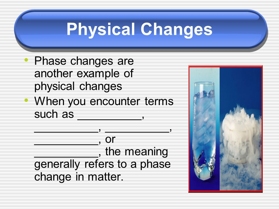 Phase changes are another example of physical changes When you encounter terms such as __________, __________, __________, __________, or __________, the meaning generally refers to a phase change in matter.