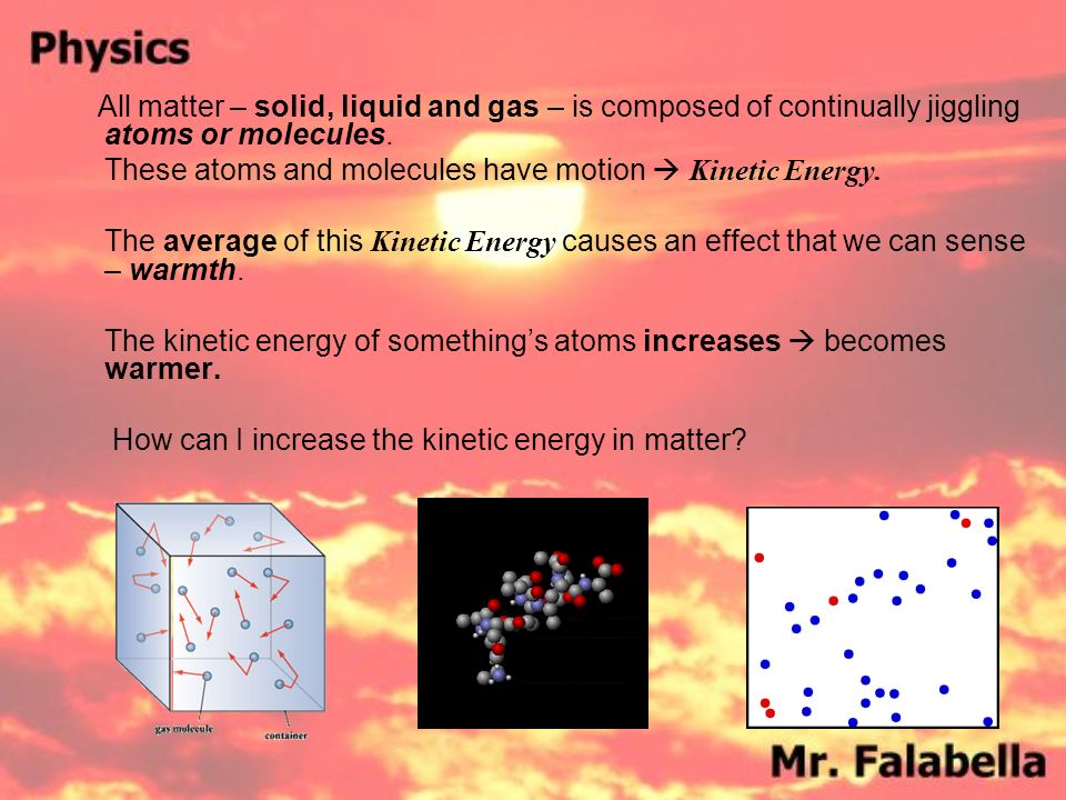 All matter – solid, liquid and gas – is composed of continually jiggling atoms or molecules.