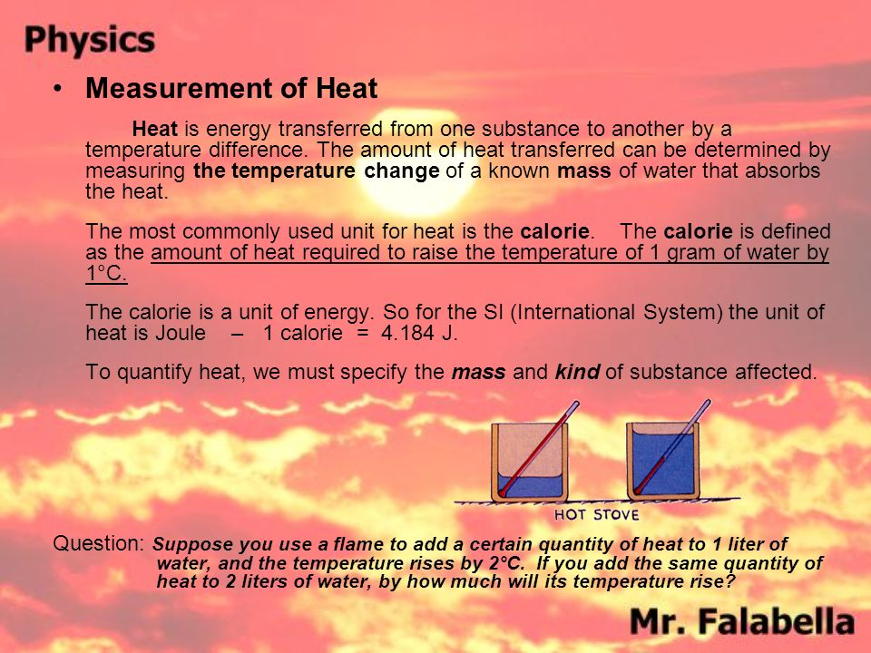 Measurement of Heat Heat is energy transferred from one substance to another by a temperature difference.