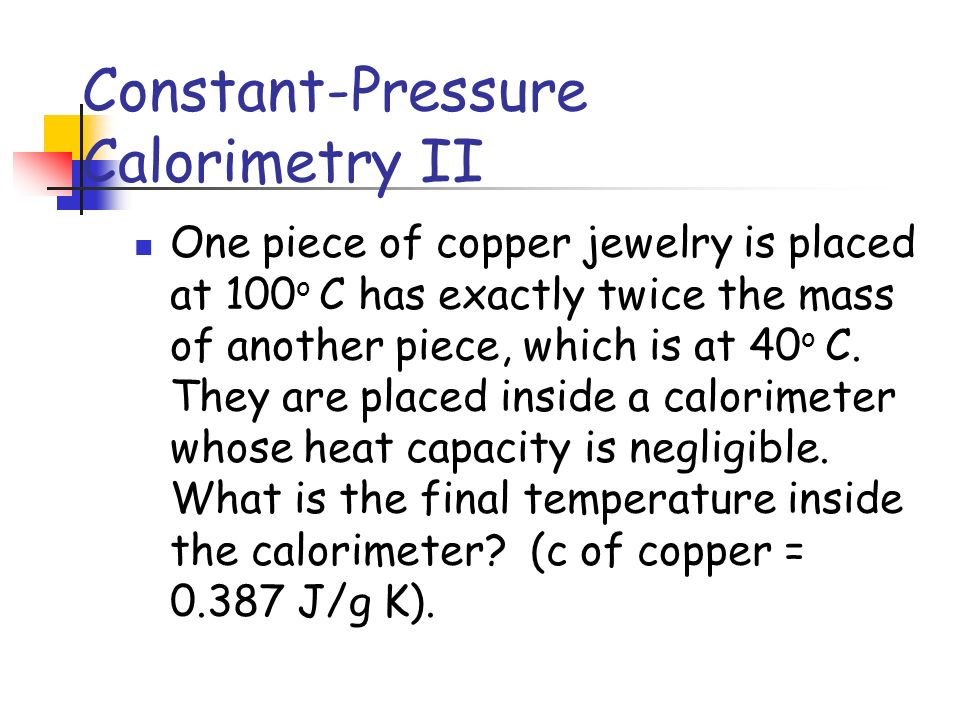Constant-Pressure Calorimetry II One piece of copper jewelry is placed at 100 o C has exactly twice the mass of another piece, which is at 40 o C.
