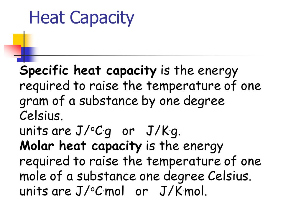 Heat Capacity Specific heat capacity is the energy required to raise the temperature of one gram of a substance by one degree Celsius.