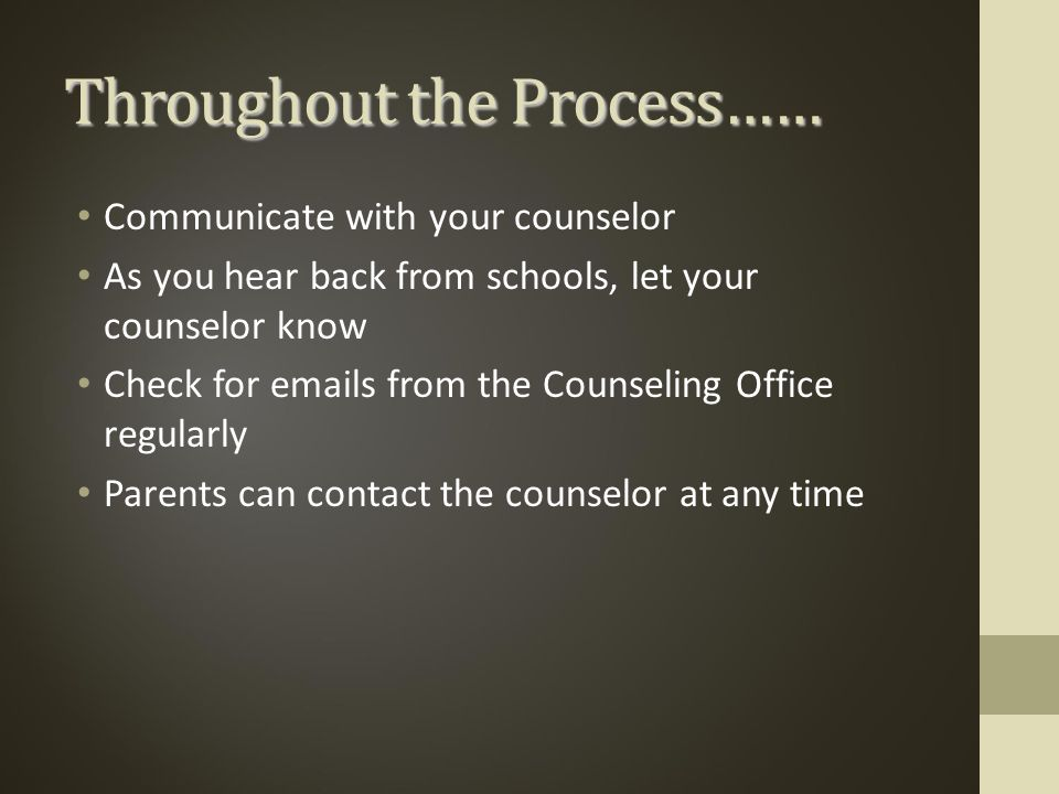 Throughout the Process…… Communicate with your counselor As you hear back from schools, let your counselor know Check for  s from the Counseling Office regularly Parents can contact the counselor at any time
