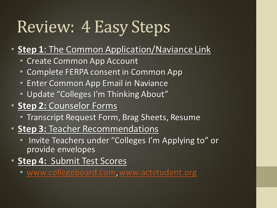 Review: 4 Easy Steps Step 1: The Common Application/Naviance Link Step 1: The Common Application/Naviance Link Create Common App Account Create Common App Account Complete FERPA consent in Common App Complete FERPA consent in Common App Enter Common App  in Naviance Enter Common App  in Naviance Update Colleges I'm Thinking About Update Colleges I'm Thinking About Step 2: Counselor Forms Step 2: Counselor Forms Transcript Request Form, Brag Sheets, Resume Transcript Request Form, Brag Sheets, Resume Step 3: Teacher Recommendations Step 3: Teacher Recommendations Invite Teachers under Colleges I'm Applying to or provide envelopes Invite Teachers under Colleges I'm Applying to or provide envelopes Step 4: Submit Test Scores Step 4: Submit Test Scores