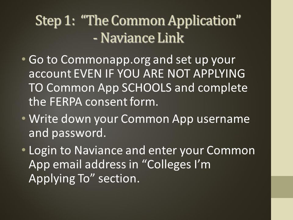 Step 1: The Common Application - Naviance Link Go to Commonapp.org and set up your account EVEN IF YOU ARE NOT APPLYING TO Common App SCHOOLS and complete the FERPA consent form.