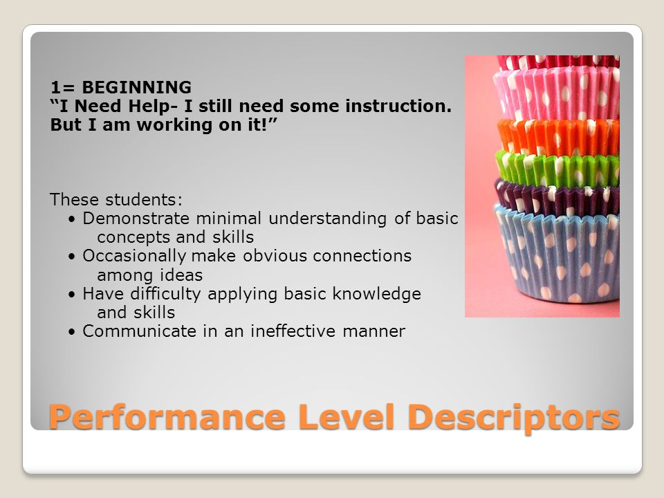 Performance Level Descriptors 1= BEGINNING I Need Help- I still need some instruction.