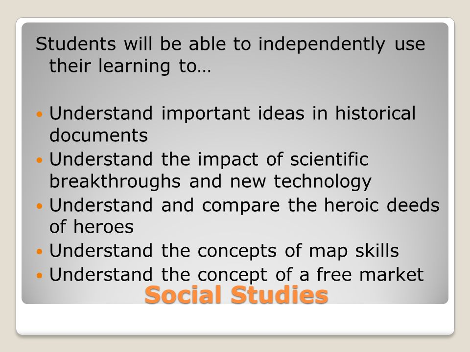 Social Studies Students will be able to independently use their learning to… Understand important ideas in historical documents Understand the impact of scientific breakthroughs and new technology Understand and compare the heroic deeds of heroes Understand the concepts of map skills Understand the concept of a free market