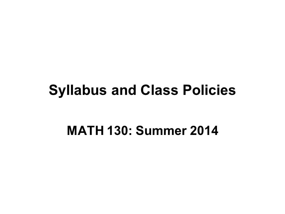 Syllabus and Class Policies MATH 130: Summer 2014