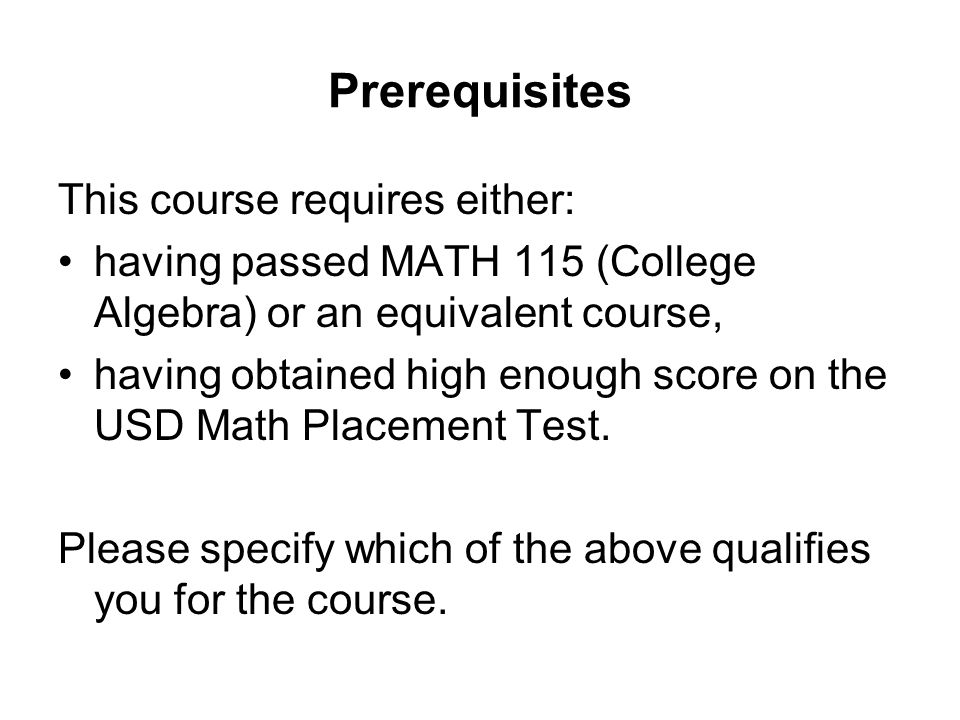 Prerequisites This course requires either: having passed MATH 115 (College Algebra) or an equivalent course, having obtained high enough score on the USD Math Placement Test.
