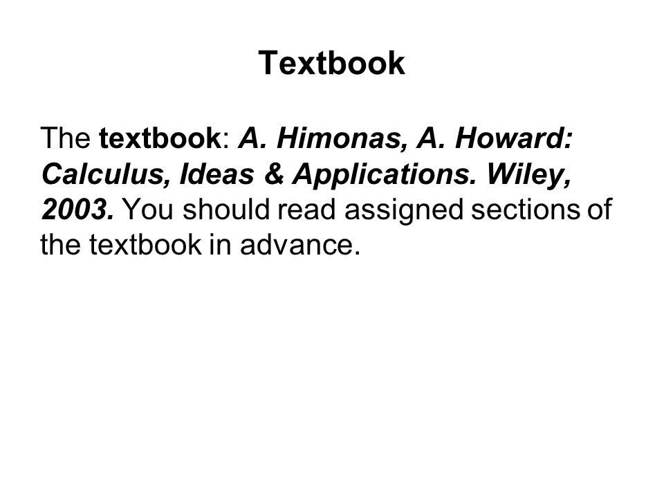 Textbook The textbook: A. Himonas, A. Howard: Calculus, Ideas & Applications.