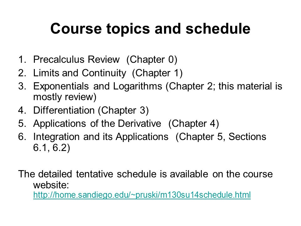 Course topics and schedule 1.Precalculus Review (Chapter 0) 2.Limits and Continuity (Chapter 1) 3.Exponentials and Logarithms (Chapter 2; this material is mostly review) 4.Differentiation (Chapter 3) 5.Applications of the Derivative (Chapter 4) 6.Integration and its Applications (Chapter 5, Sections 6.1, 6.2) The detailed tentative schedule is available on the course website:
