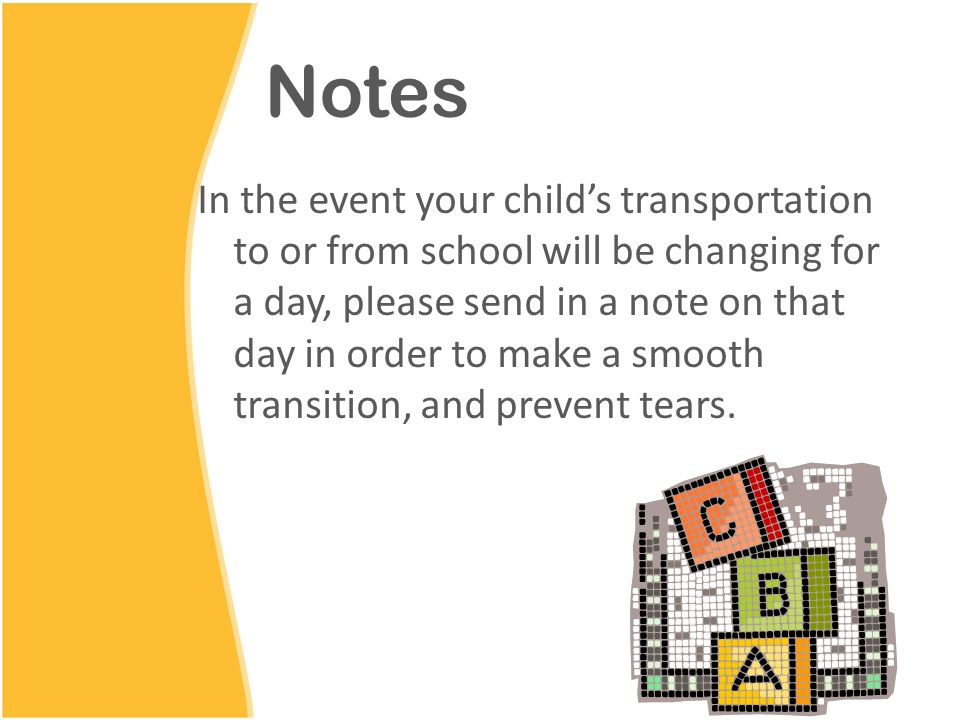 Notes In the event your child's transportation to or from school will be changing for a day, please send in a note on that day in order to make a smooth transition, and prevent tears.