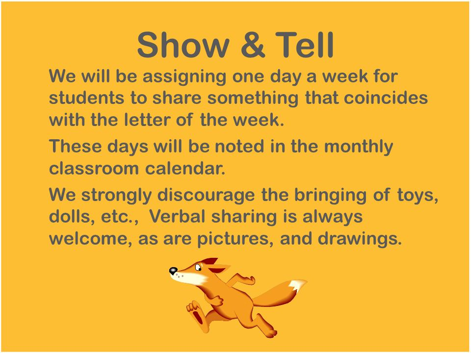 Show & Tell We will be assigning one day a week for students to share something that coincides with the letter of the week.