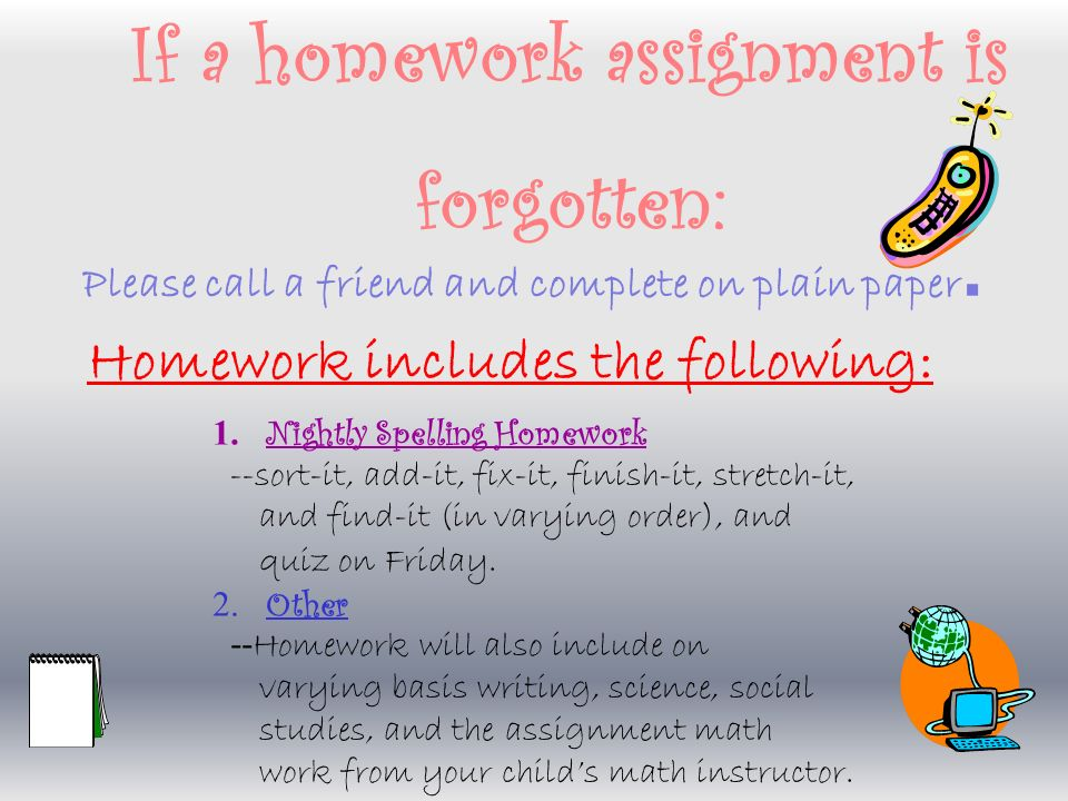Homework The purpose of homework is: to reinforce skills and concepts learned in the classroom and to develop responsibility, organizational skills, and study habits.