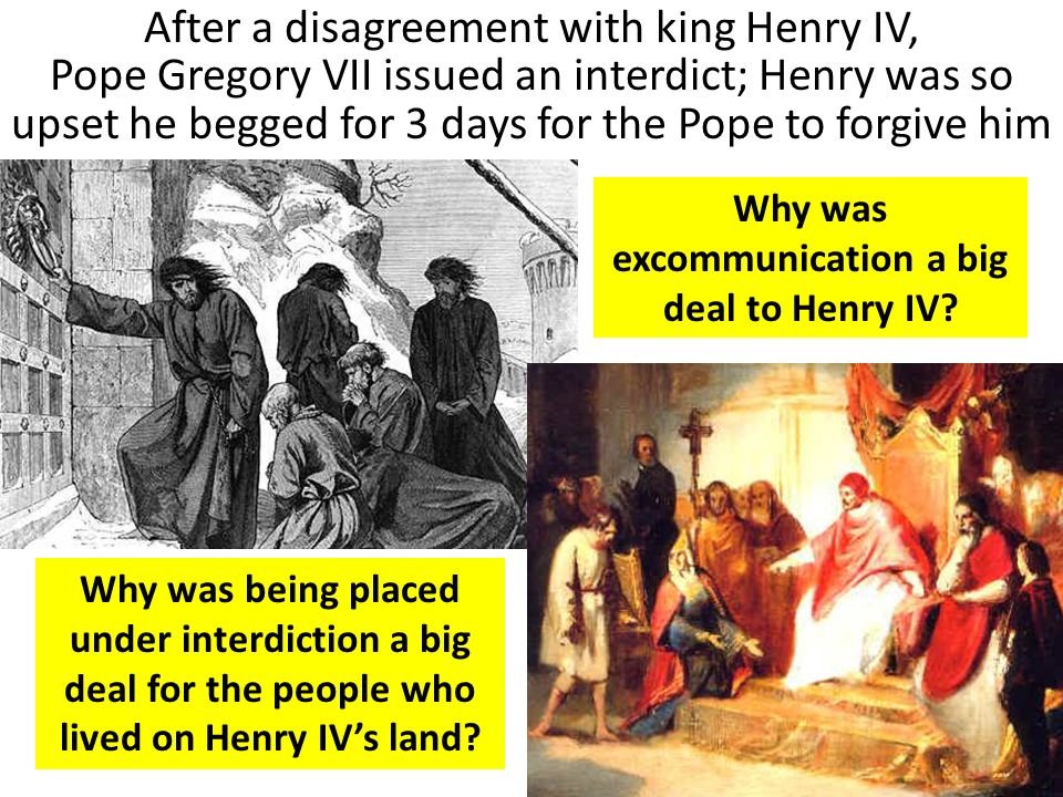 After a disagreement with king Henry IV, Pope Gregory VII issued an interdict; Henry was so upset he begged for 3 days for the Pope to forgive him Why was excommunication a big deal to Henry IV.