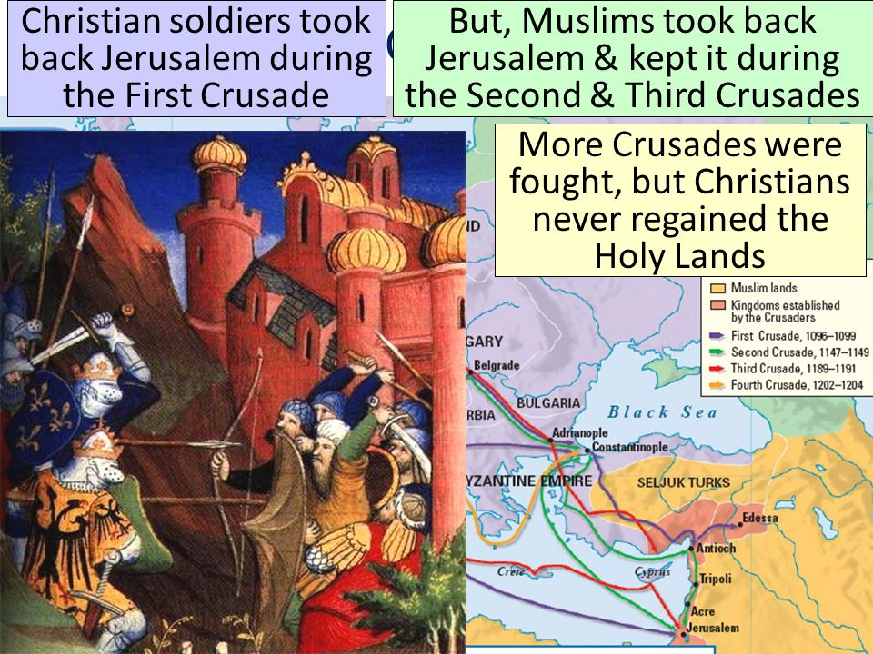 The Crusades Christian soldiers took back Jerusalem during the First Crusade But, Muslims took back Jerusalem & kept it during the Second & Third Crusades More Crusades were fought, but Christians never regained the Holy Lands
