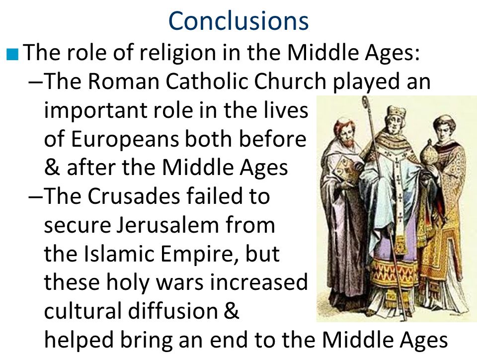 Conclusions ■ The role of religion in the Middle Ages: – The Roman Catholic Church played an important role in the lives of Europeans both before & after the Middle Ages – The Crusades failed to secure Jerusalem from the Islamic Empire, but these holy wars increased cultural diffusion & helped bring an end to the Middle Ages