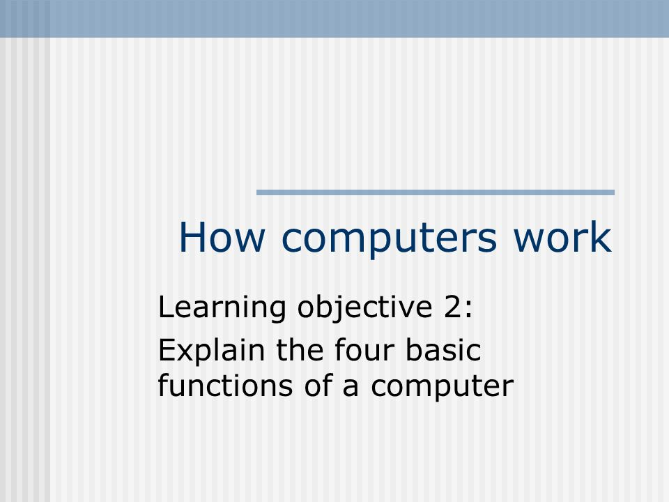How computers work Learning objective 2: Explain the four basic functions of a computer