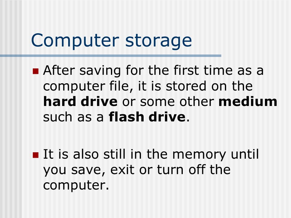 Computer storage After saving for the first time as a computer file, it is stored on the hard drive or some other medium such as a flash drive.