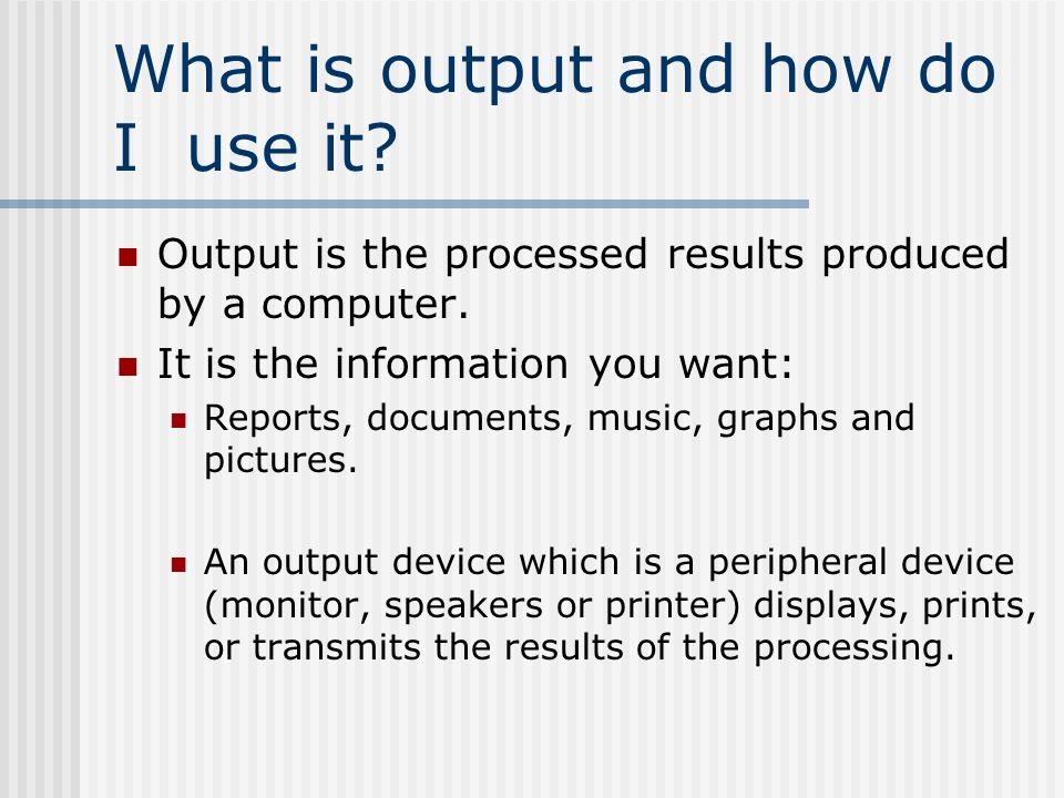 What is output and how do I use it. Output is the processed results produced by a computer.