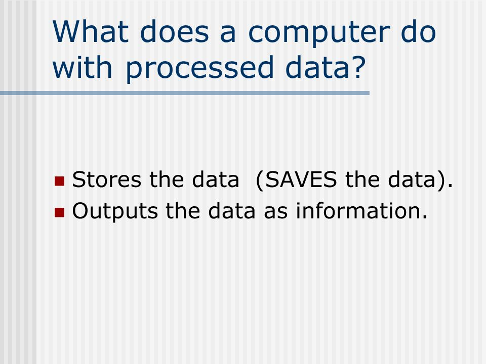 What does a computer do with processed data. Stores the data (SAVES the data).