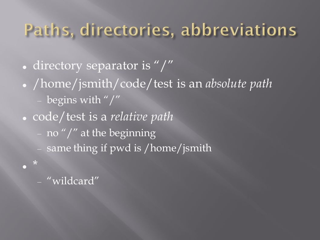 directory separator is / /home/jsmith/code/test is an absolute path  begins with / code/test is a relative path  no / at the beginning  same thing if pwd is /home/jsmith *  wildcard