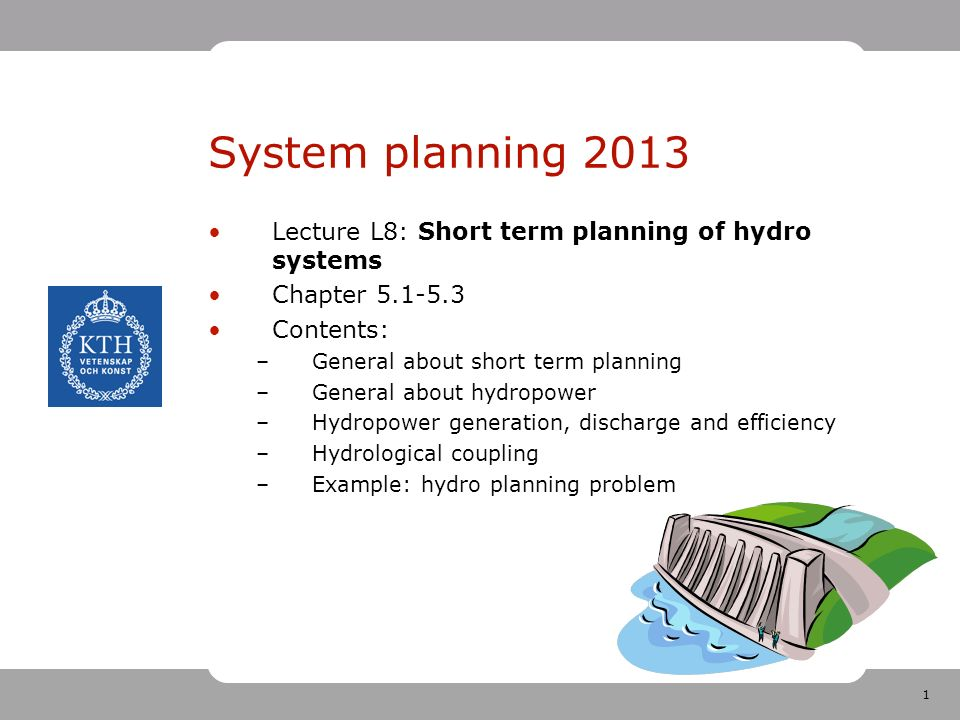 1 System planning 2013 Lecture L8: Short term planning of hydro systems Chapter 5.1-5.3 Contents: –General about short term planning –General about hydropower –Hydropower generation, discharge and efficiency –Hydrological coupling –Example: hydro planning problem
