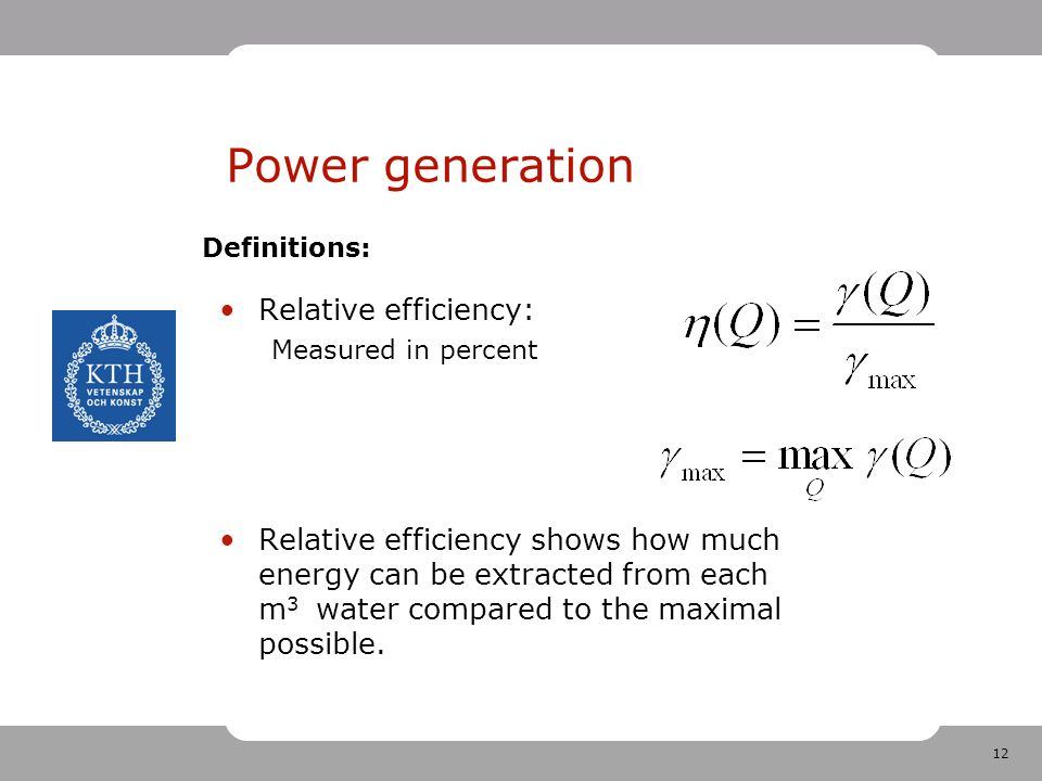 12 Power generation Relative efficiency: Measured in percent Relative efficiency shows how much energy can be extracted from each m 3 water compared to the maximal possible.