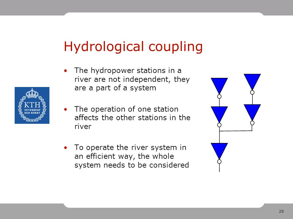 26 Hydrological coupling The hydropower stations in a river are not independent, they are a part of a system The operation of one station affects the other stations in the river To operate the river system in an efficient way, the whole system needs to be considered