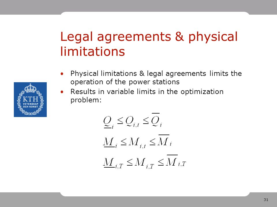 31 Legal agreements & physical limitations Physical limitations & legal agreements limits the operation of the power stations Results in variable limits in the optimization problem: