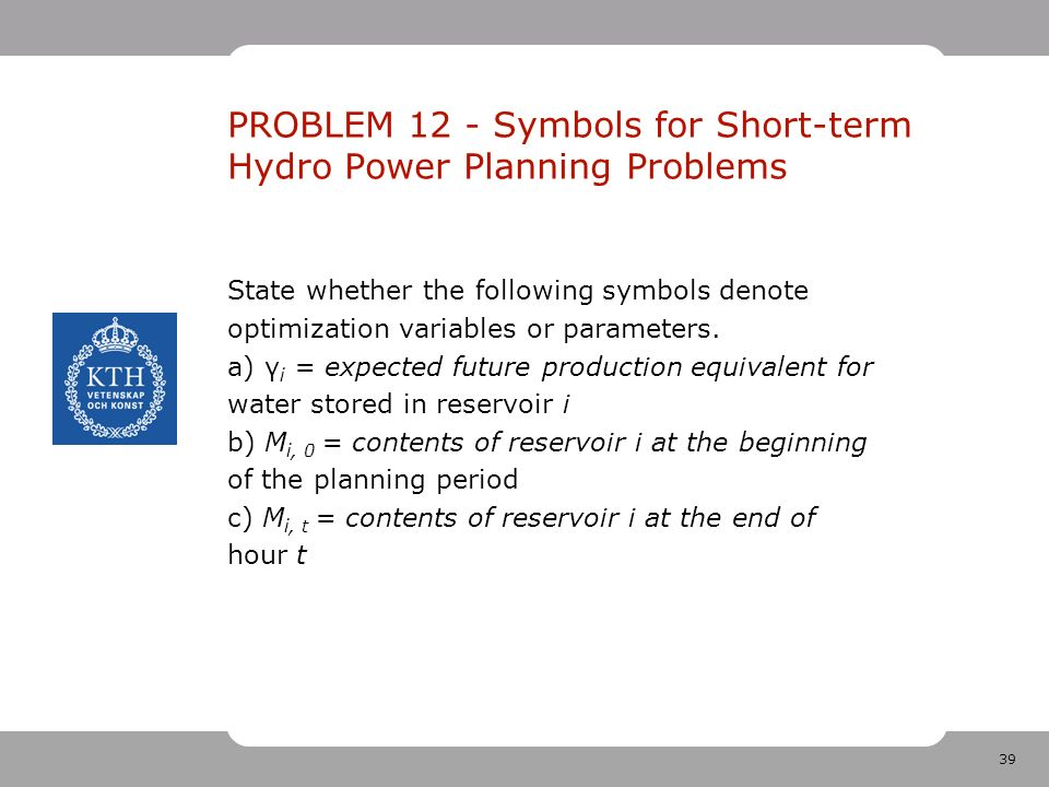 39 PROBLEM 12 - Symbols for Short-term Hydro Power Planning Problems State whether the following symbols denote optimization variables or parameters.