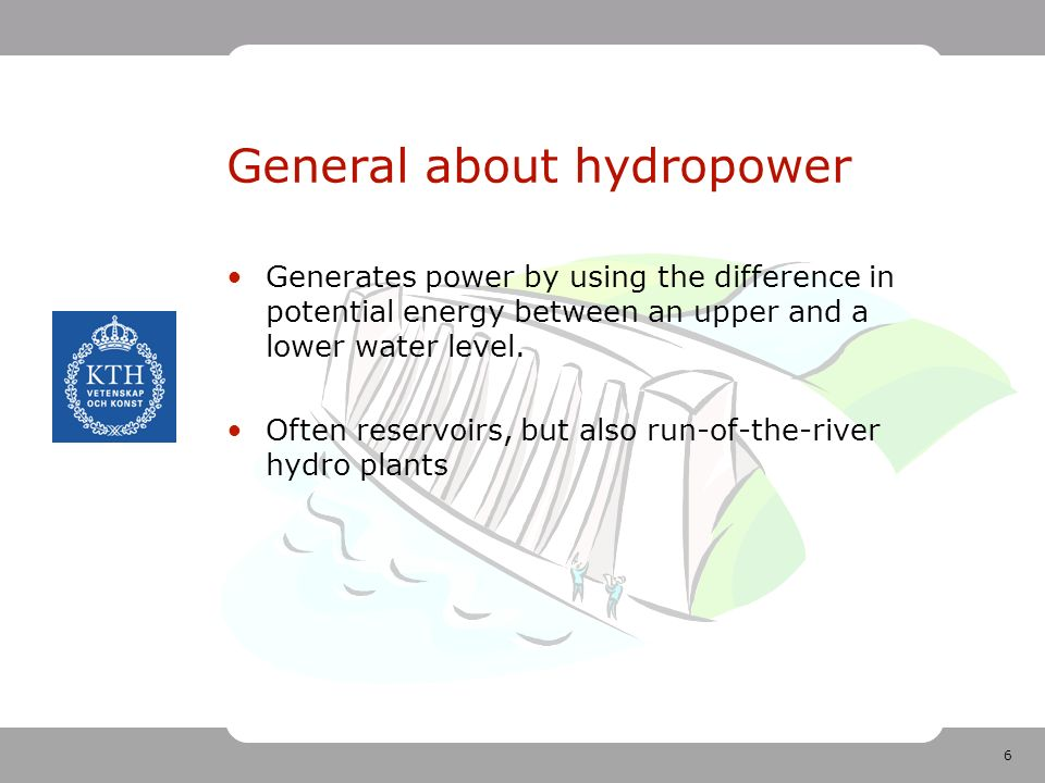 6 General about hydropower Generates power by using the difference in potential energy between an upper and a lower water level.
