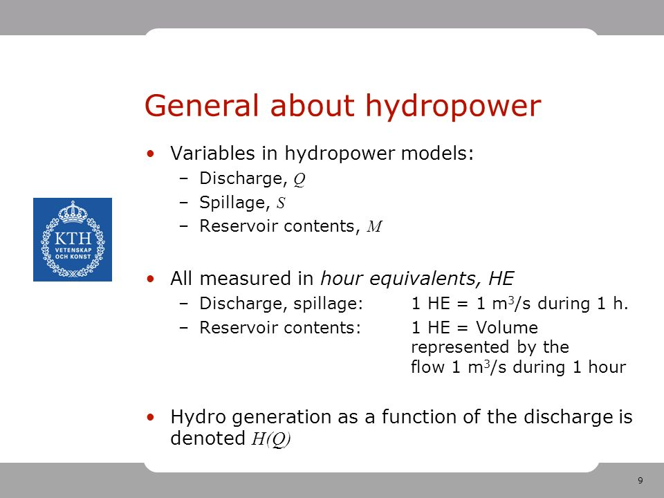 9 Variables in hydropower models: –Discharge, Q –Spillage, S –Reservoir contents, M All measured in hour equivalents, HE –Discharge, spillage:1 HE = 1 m 3 /s during 1 h.